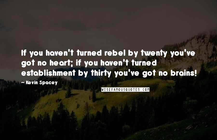 Kevin Spacey quotes: If you haven't turned rebel by twenty you've got no heart; if you haven't turned establishment by thirty you've got no brains!