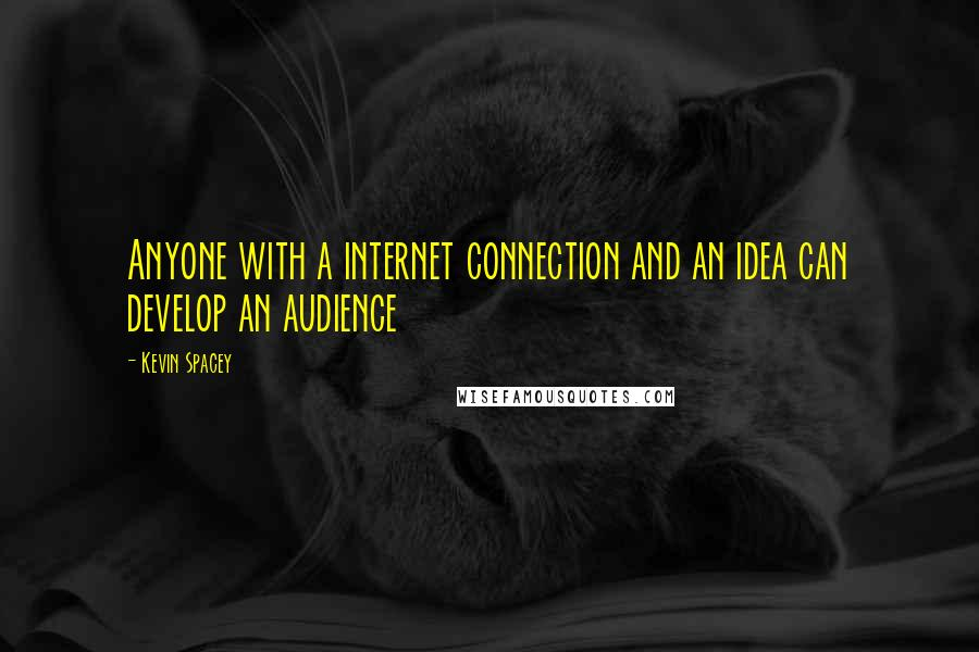 Kevin Spacey quotes: Anyone with a internet connection and an idea can develop an audience