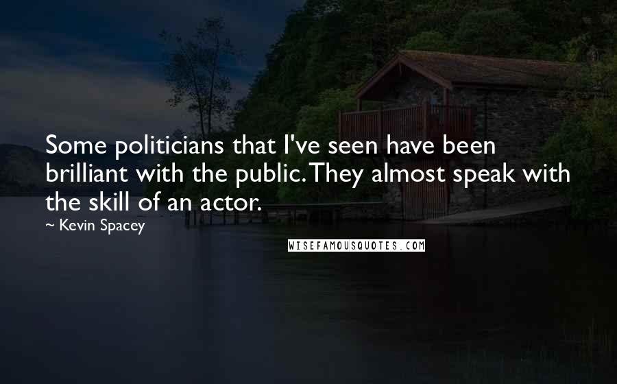Kevin Spacey quotes: Some politicians that I've seen have been brilliant with the public. They almost speak with the skill of an actor.