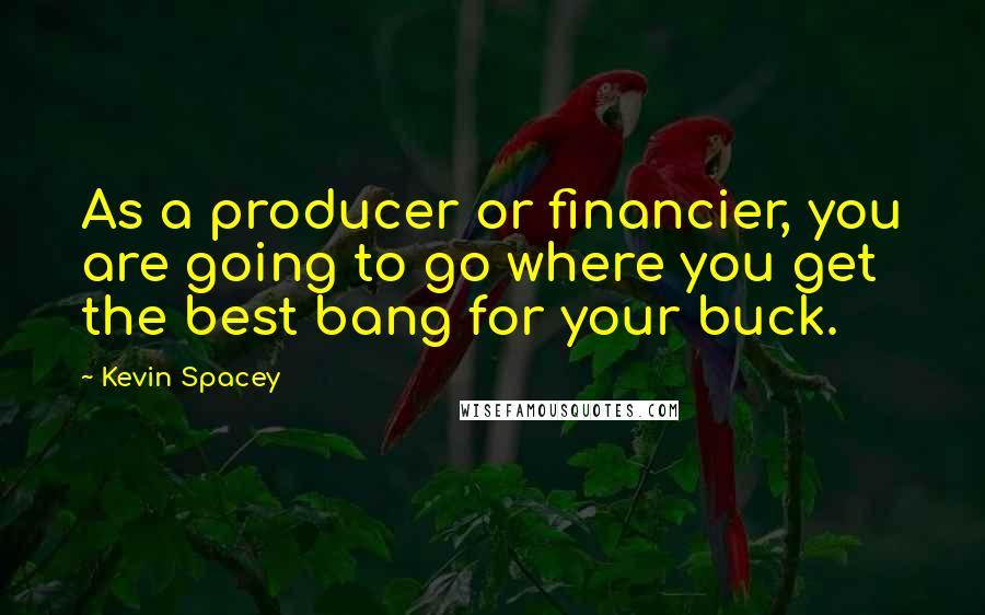 Kevin Spacey quotes: As a producer or financier, you are going to go where you get the best bang for your buck.