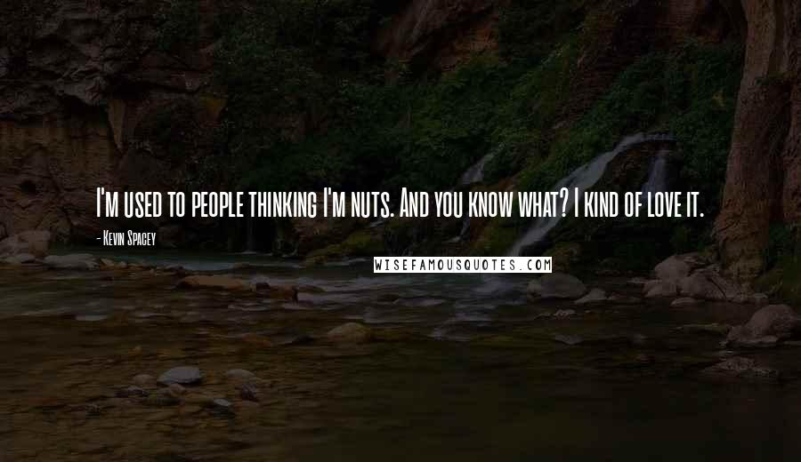 Kevin Spacey quotes: I'm used to people thinking I'm nuts. And you know what? I kind of love it.