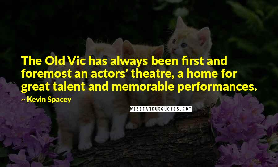 Kevin Spacey quotes: The Old Vic has always been first and foremost an actors' theatre, a home for great talent and memorable performances.