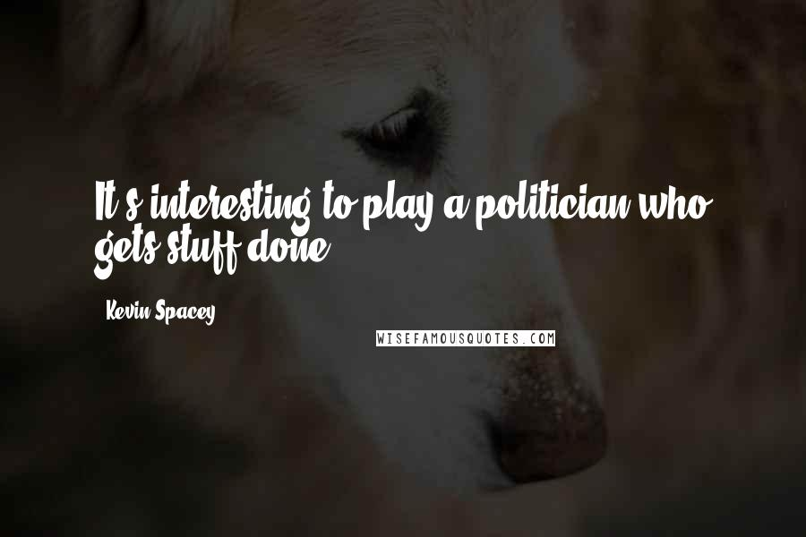 Kevin Spacey quotes: It's interesting to play a politician who gets stuff done.