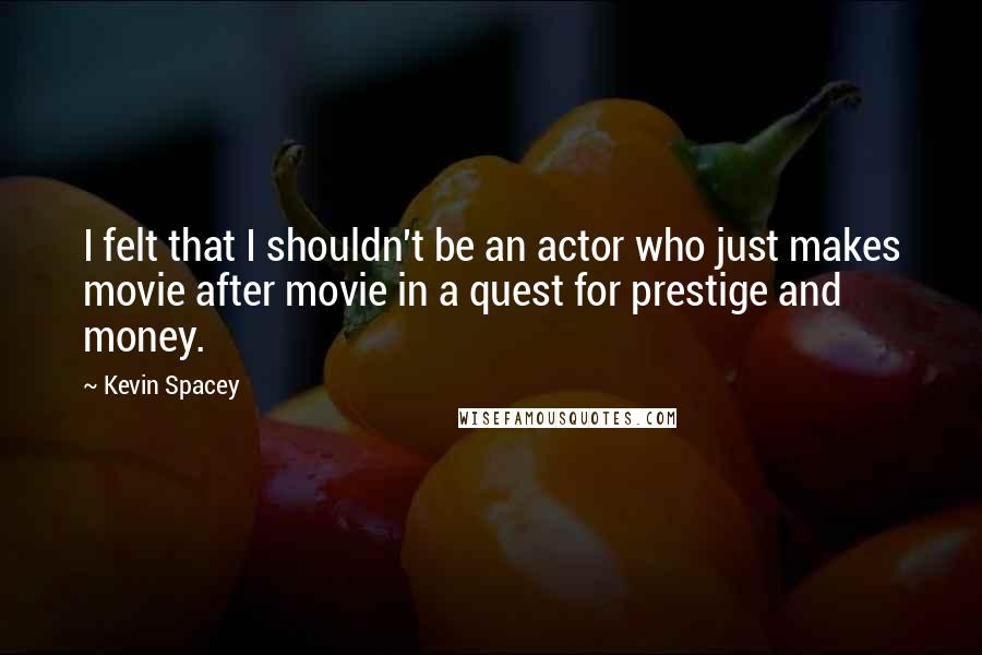 Kevin Spacey quotes: I felt that I shouldn't be an actor who just makes movie after movie in a quest for prestige and money.