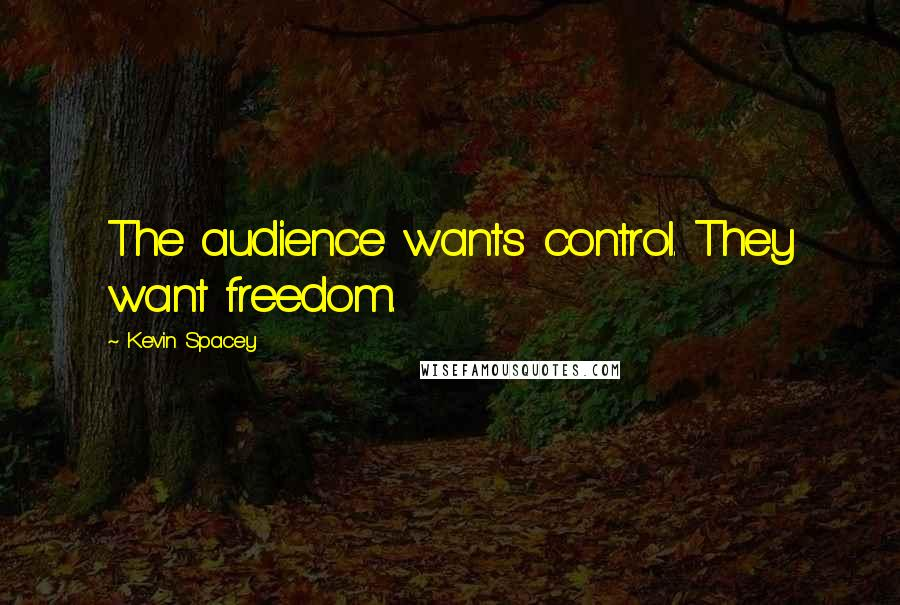 Kevin Spacey quotes: The audience wants control. They want freedom.
