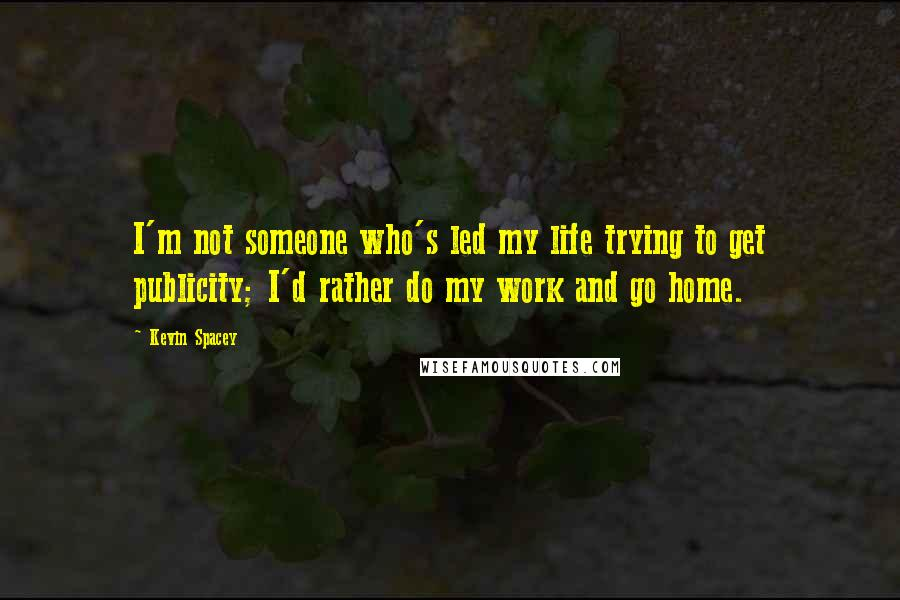 Kevin Spacey quotes: I'm not someone who's led my life trying to get publicity; I'd rather do my work and go home.