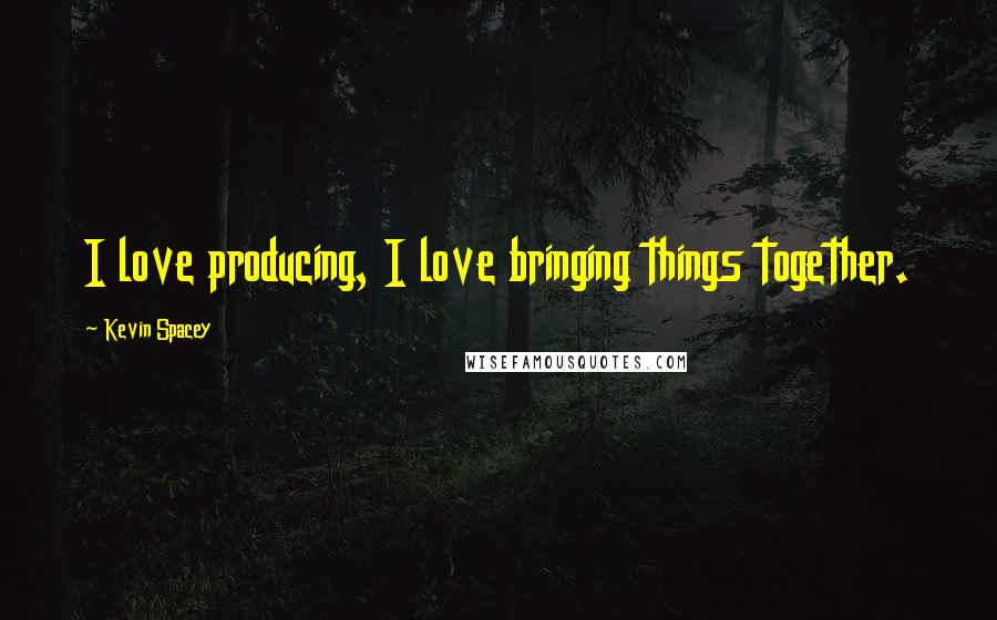 Kevin Spacey quotes: I love producing, I love bringing things together.