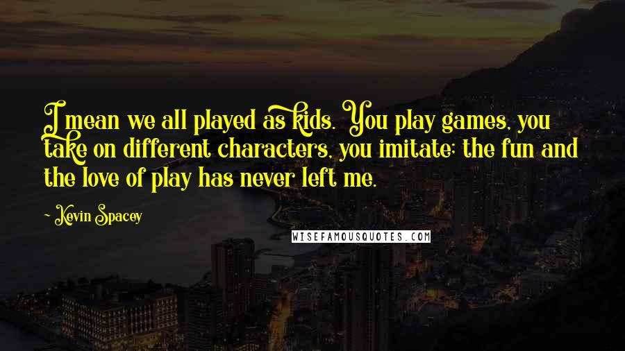 Kevin Spacey quotes: I mean we all played as kids. You play games, you take on different characters, you imitate; the fun and the love of play has never left me.