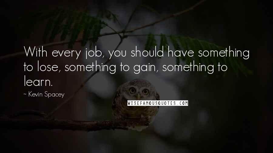 Kevin Spacey quotes: With every job, you should have something to lose, something to gain, something to learn.