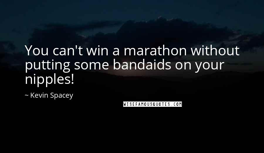 Kevin Spacey quotes: You can't win a marathon without putting some bandaids on your nipples!