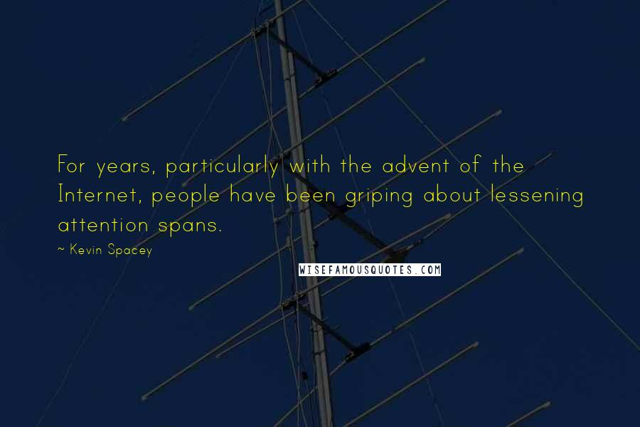 Kevin Spacey quotes: For years, particularly with the advent of the Internet, people have been griping about lessening attention spans.