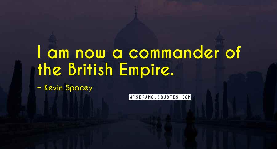 Kevin Spacey quotes: I am now a commander of the British Empire.