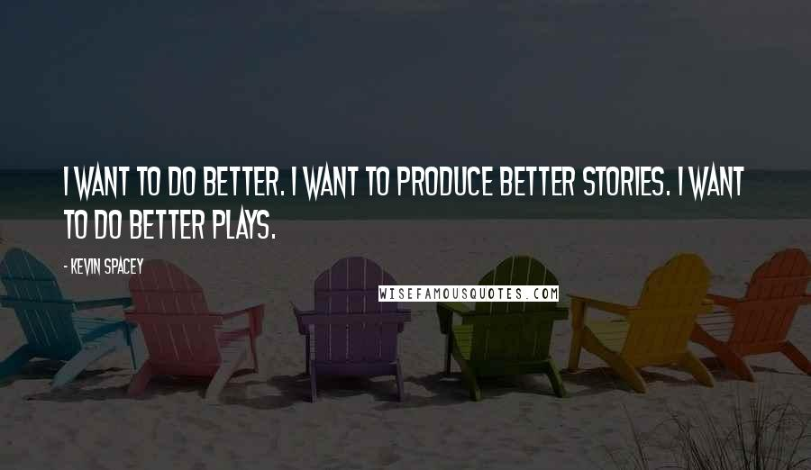 Kevin Spacey quotes: I want to do better. I want to produce better stories. I want to do better plays.
