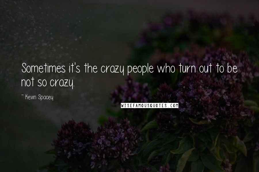 Kevin Spacey quotes: Sometimes it's the crazy people who turn out to be not so crazy.