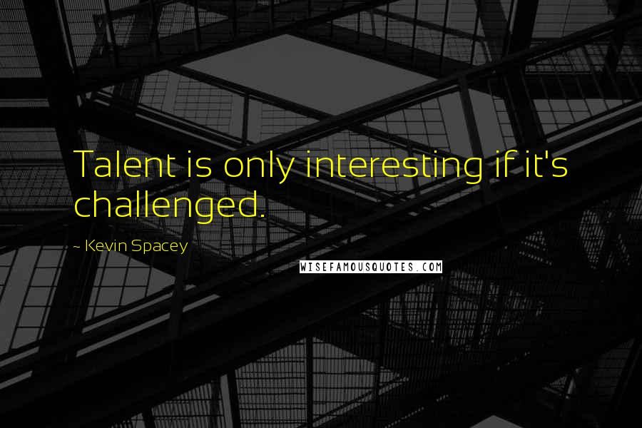 Kevin Spacey quotes: Talent is only interesting if it's challenged.