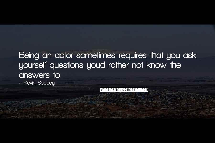 Kevin Spacey quotes: Being an actor sometimes requires that you ask yourself questions you'd rather not know the answers to.
