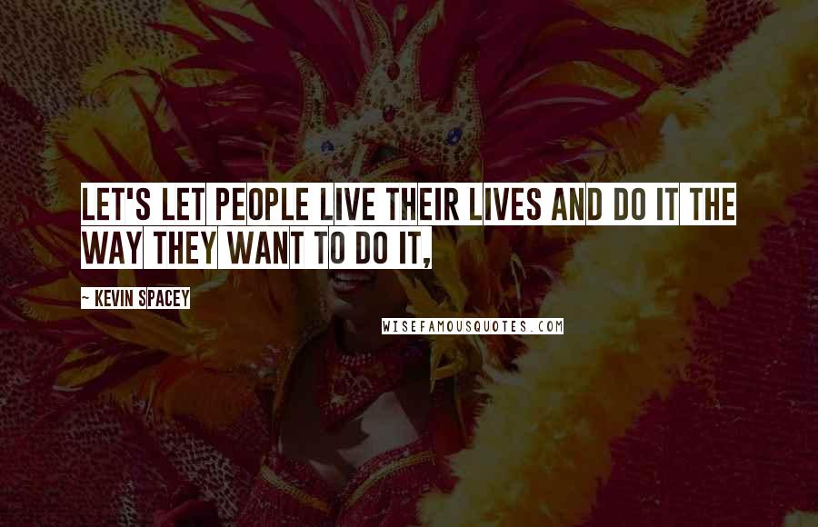 Kevin Spacey quotes: Let's let people live their lives and do it the way they want to do it,