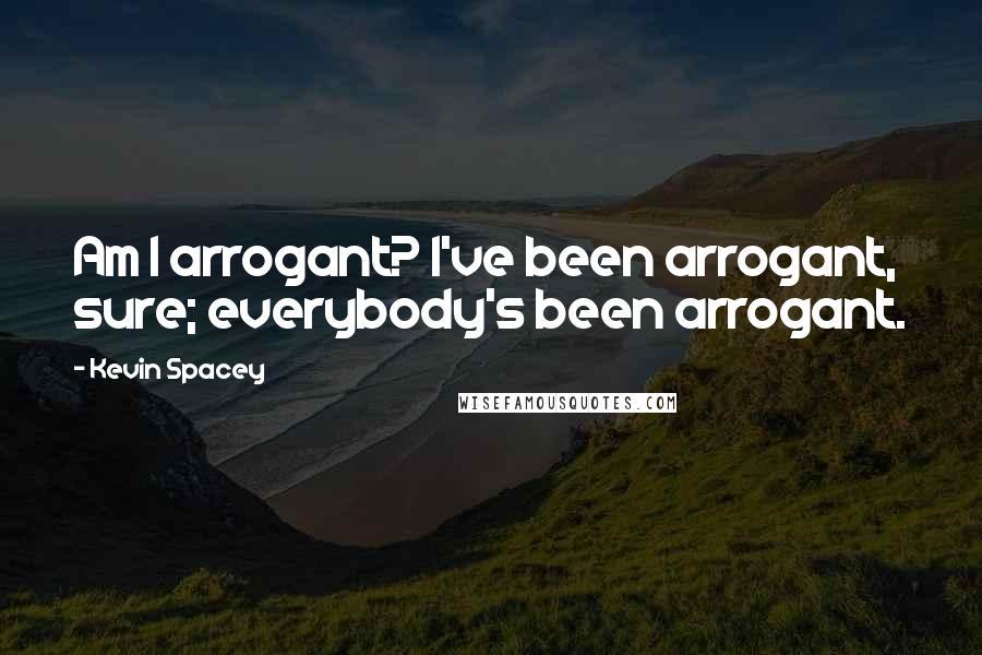 Kevin Spacey quotes: Am I arrogant? I've been arrogant, sure; everybody's been arrogant.