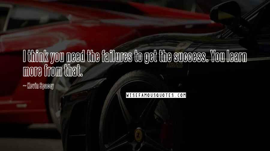 Kevin Spacey quotes: I think you need the failures to get the success. You learn more from that.
