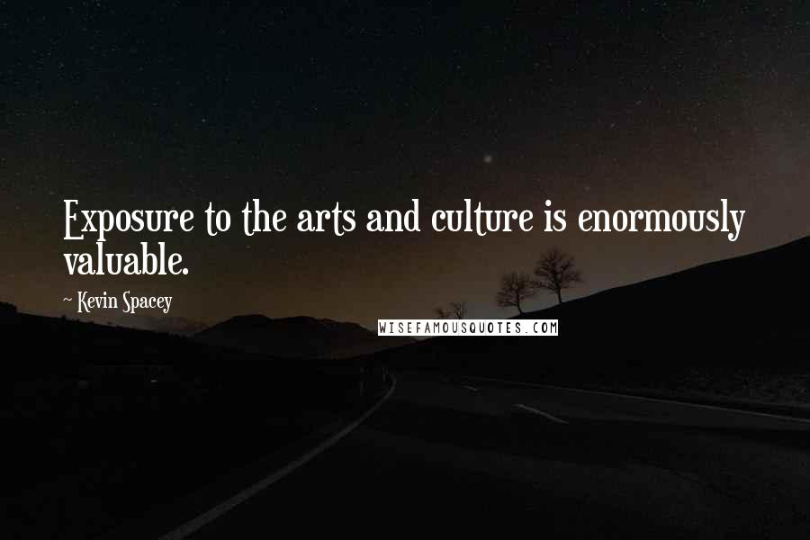 Kevin Spacey quotes: Exposure to the arts and culture is enormously valuable.