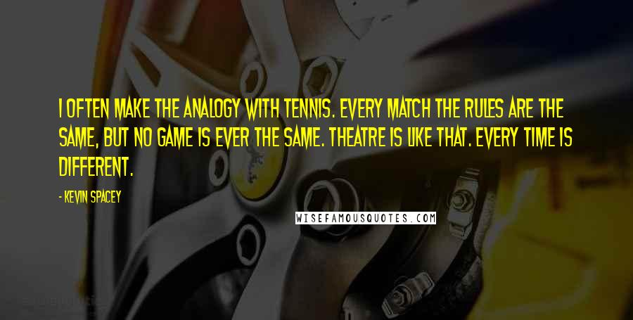 Kevin Spacey quotes: I often make the analogy with tennis. Every match the rules are the same, but no game is ever the same. Theatre is like that. Every time is different.