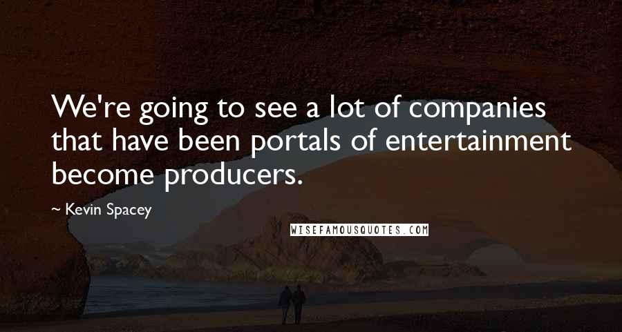 Kevin Spacey quotes: We're going to see a lot of companies that have been portals of entertainment become producers.