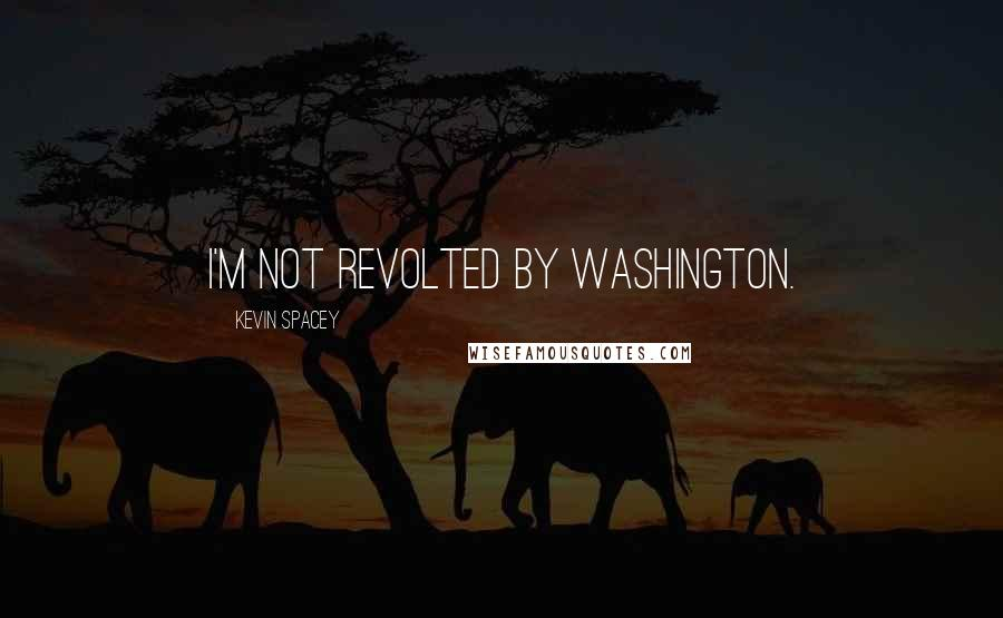 Kevin Spacey quotes: I'm not revolted by Washington.
