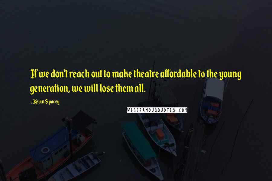 Kevin Spacey quotes: If we don't reach out to make theatre affordable to the young generation, we will lose them all.