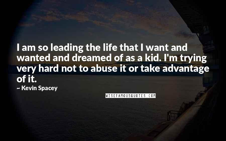 Kevin Spacey quotes: I am so leading the life that I want and wanted and dreamed of as a kid. I'm trying very hard not to abuse it or take advantage of it.