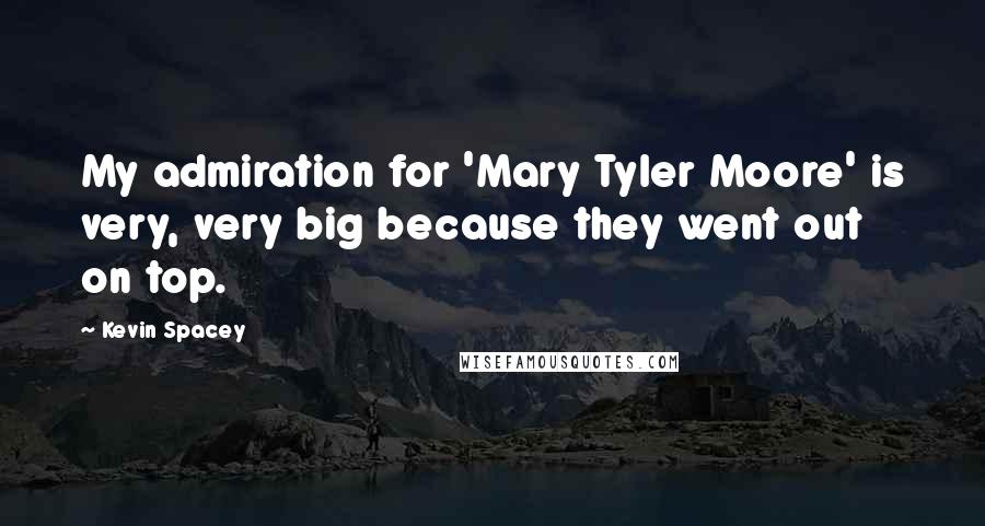 Kevin Spacey quotes: My admiration for 'Mary Tyler Moore' is very, very big because they went out on top.