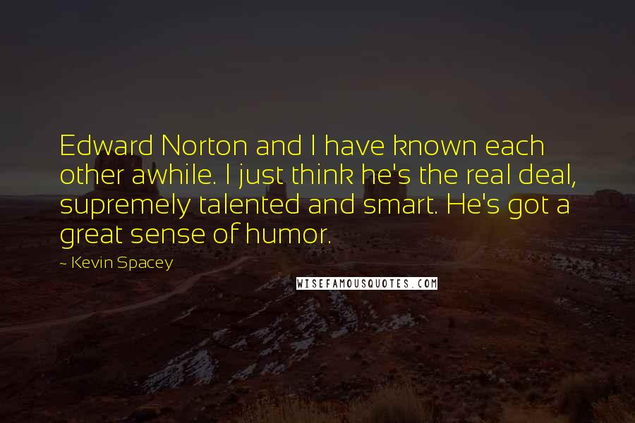 Kevin Spacey quotes: Edward Norton and I have known each other awhile. I just think he's the real deal, supremely talented and smart. He's got a great sense of humor.