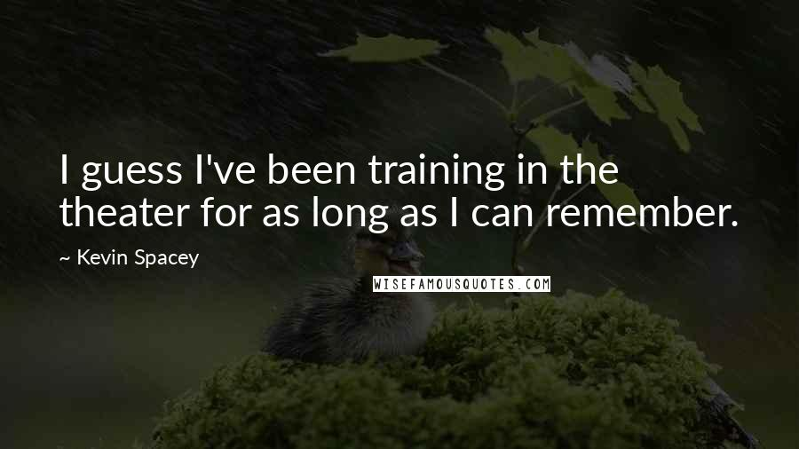 Kevin Spacey quotes: I guess I've been training in the theater for as long as I can remember.