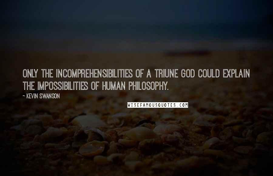 Kevin Swanson quotes: Only the incomprehensibilities of a Triune God could explain the impossibilities of human philosophy.