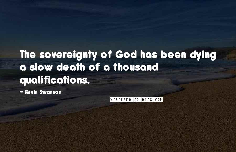 Kevin Swanson quotes: The sovereignty of God has been dying a slow death of a thousand qualifications.