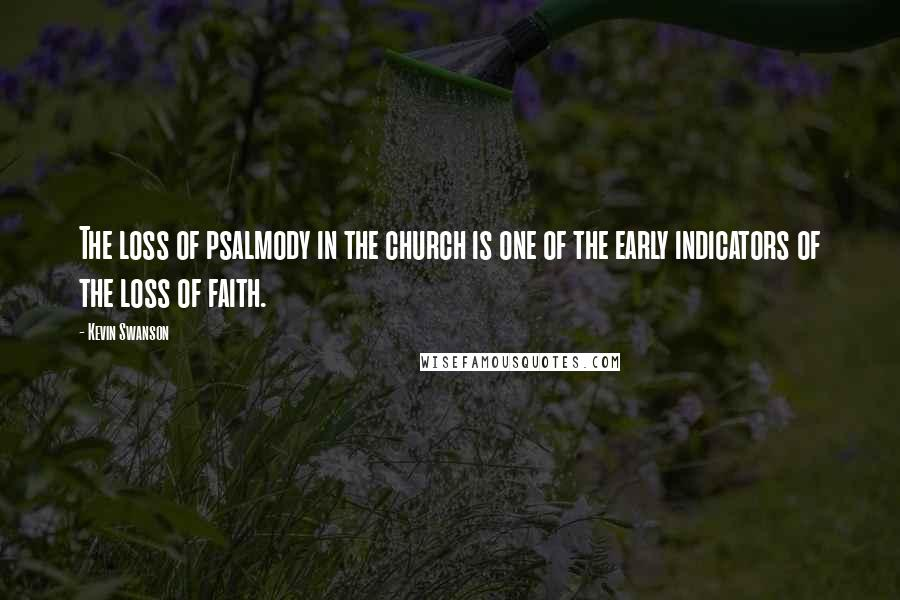 Kevin Swanson quotes: The loss of psalmody in the church is one of the early indicators of the loss of faith.