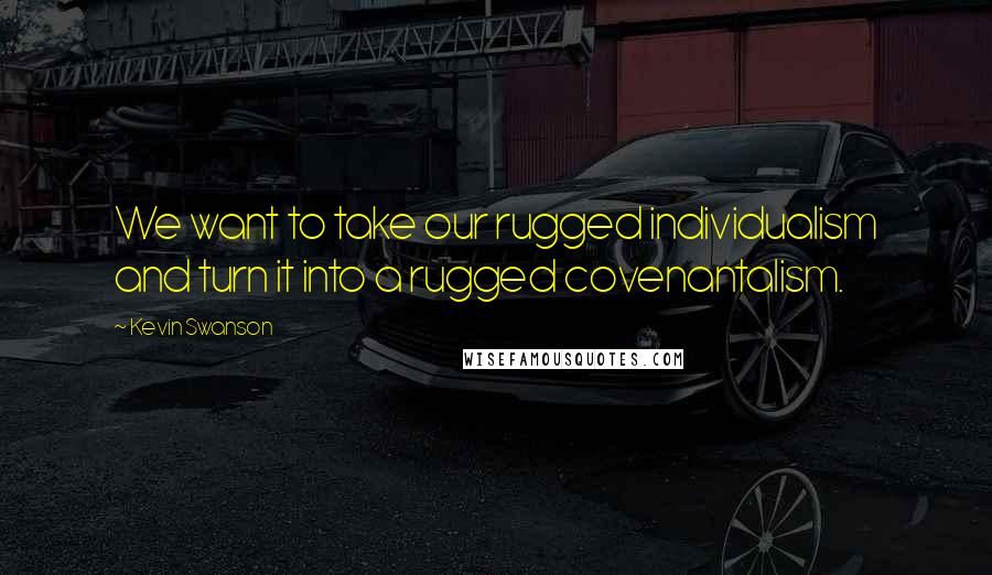 Kevin Swanson quotes: We want to take our rugged individualism and turn it into a rugged covenantalism.
