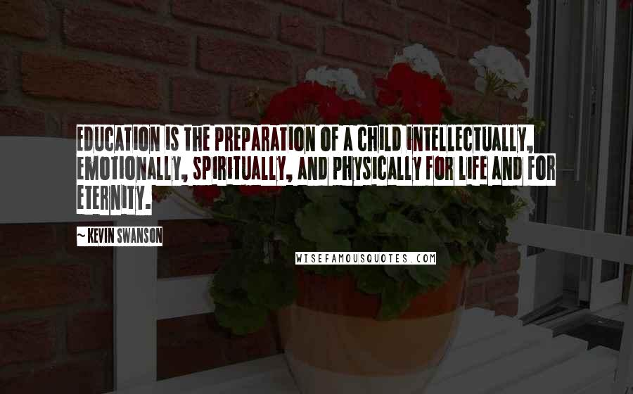 Kevin Swanson quotes: Education is the preparation of a child intellectually, emotionally, spiritually, and physically for life and for eternity.