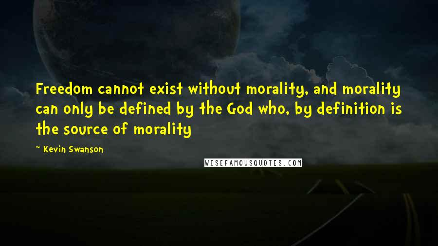 Kevin Swanson quotes: Freedom cannot exist without morality, and morality can only be defined by the God who, by definition is the source of morality