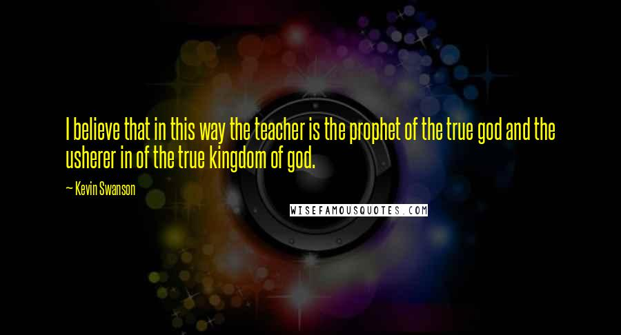Kevin Swanson quotes: I believe that in this way the teacher is the prophet of the true god and the usherer in of the true kingdom of god.