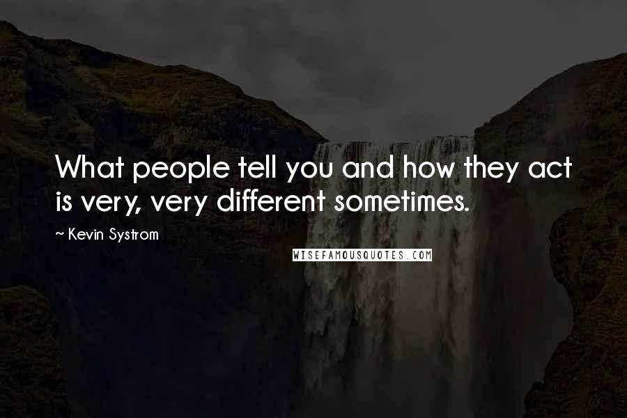 Kevin Systrom quotes: What people tell you and how they act is very, very different sometimes.