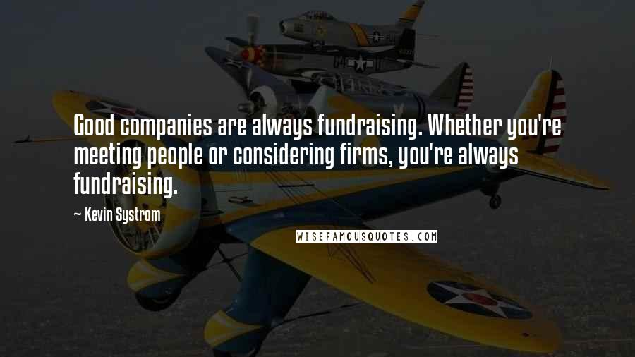 Kevin Systrom quotes: Good companies are always fundraising. Whether you're meeting people or considering firms, you're always fundraising.