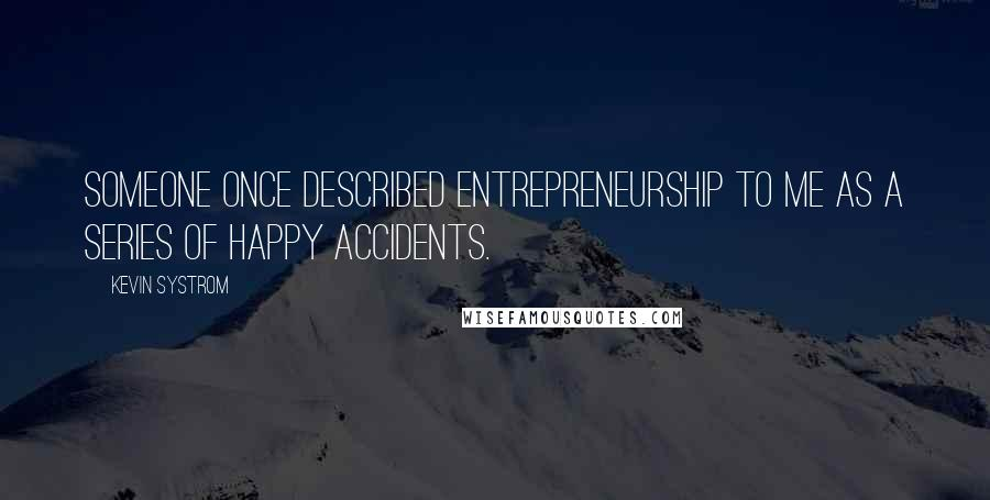Kevin Systrom quotes: Someone once described entrepreneurship to me as a series of happy accidents.