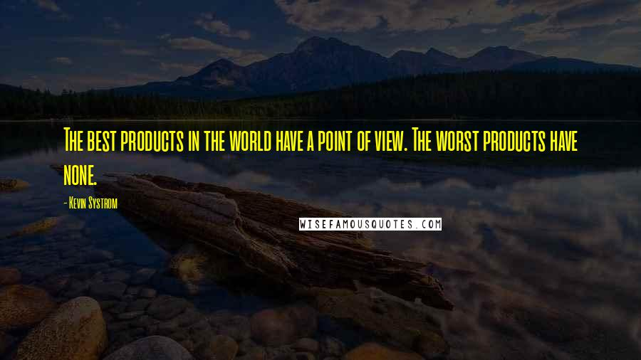 Kevin Systrom quotes: The best products in the world have a point of view. The worst products have none.