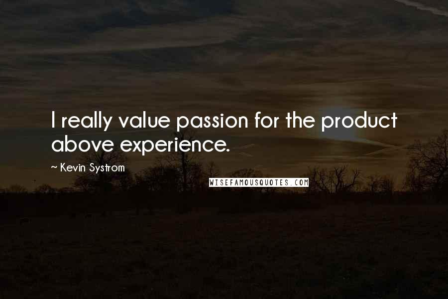 Kevin Systrom quotes: I really value passion for the product above experience.