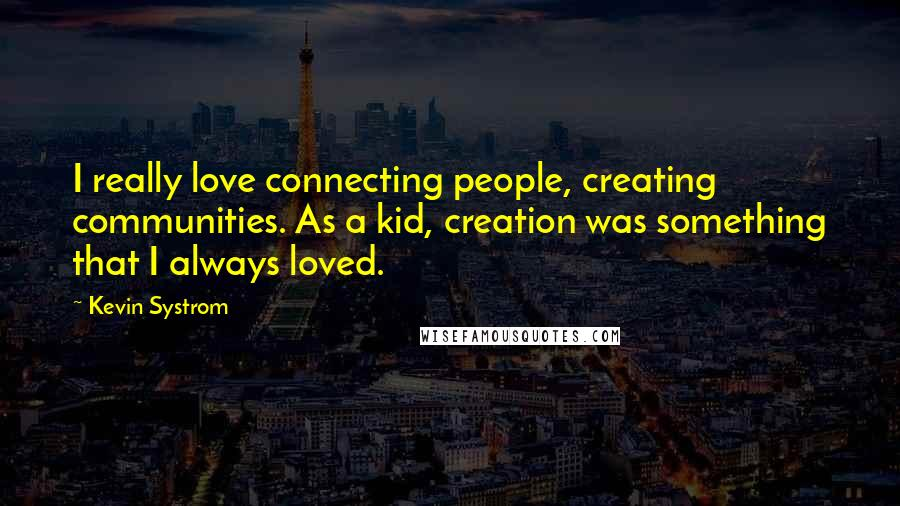 Kevin Systrom quotes: I really love connecting people, creating communities. As a kid, creation was something that I always loved.