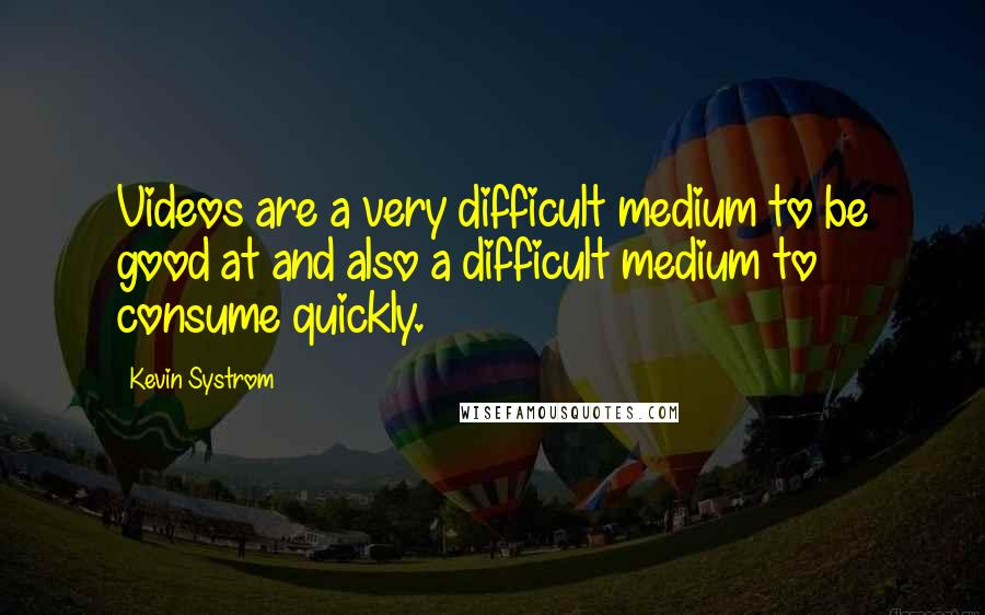 Kevin Systrom quotes: Videos are a very difficult medium to be good at and also a difficult medium to consume quickly.