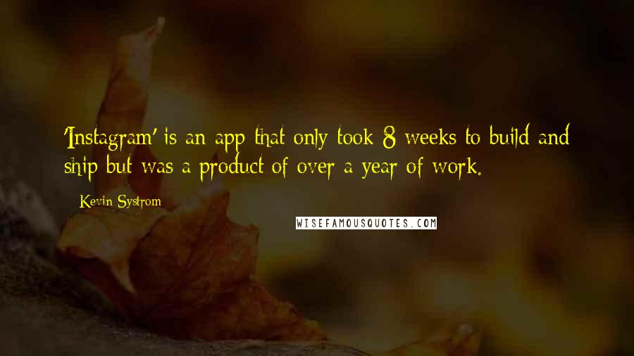 Kevin Systrom quotes: 'Instagram' is an app that only took 8 weeks to build and ship but was a product of over a year of work.