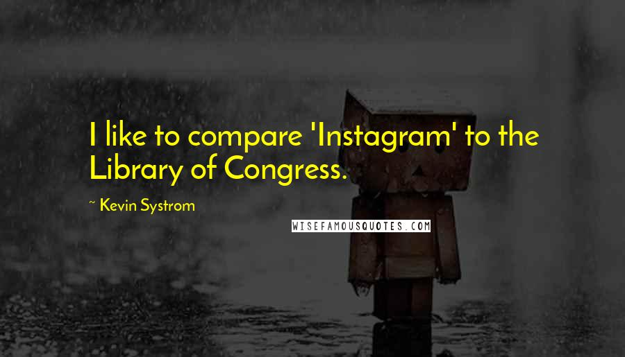 Kevin Systrom quotes: I like to compare 'Instagram' to the Library of Congress.
