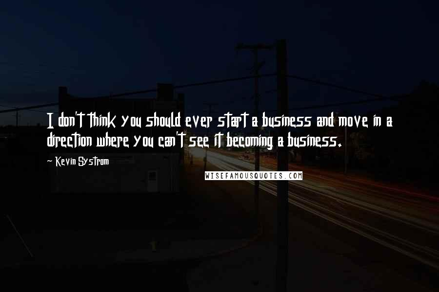 Kevin Systrom quotes: I don't think you should ever start a business and move in a direction where you can't see it becoming a business.