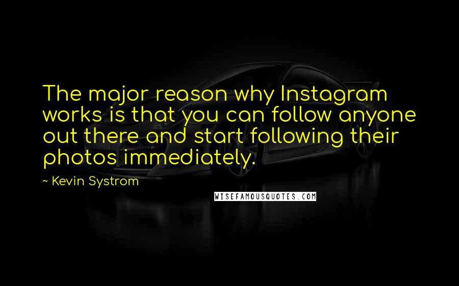 Kevin Systrom quotes: The major reason why Instagram works is that you can follow anyone out there and start following their photos immediately.